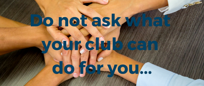 Do not ask what your club can do for you…
